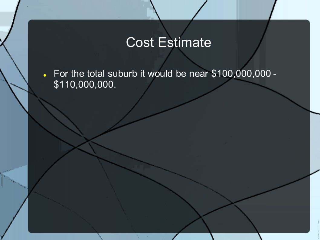 Cost Estimate For the total suburb it would be near $100,000,000 - $110,000,000.
