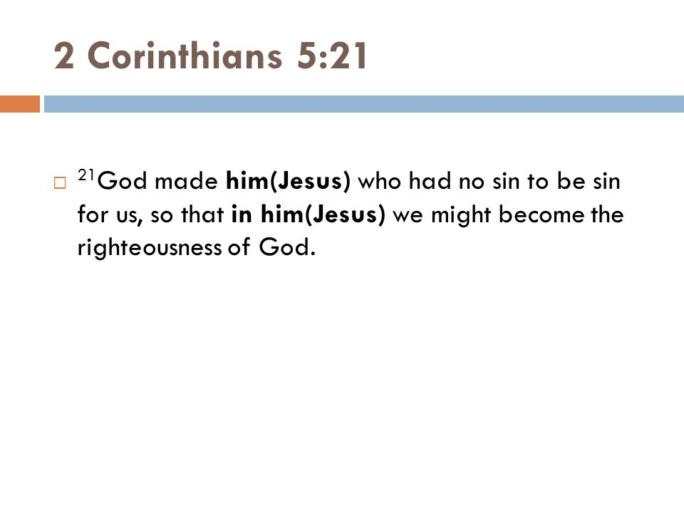 2 Corinthians 5:21 21God made him(Jesus) who had no sin to be sin for us, so that in him(Jesus) we might become the righteousness of God.