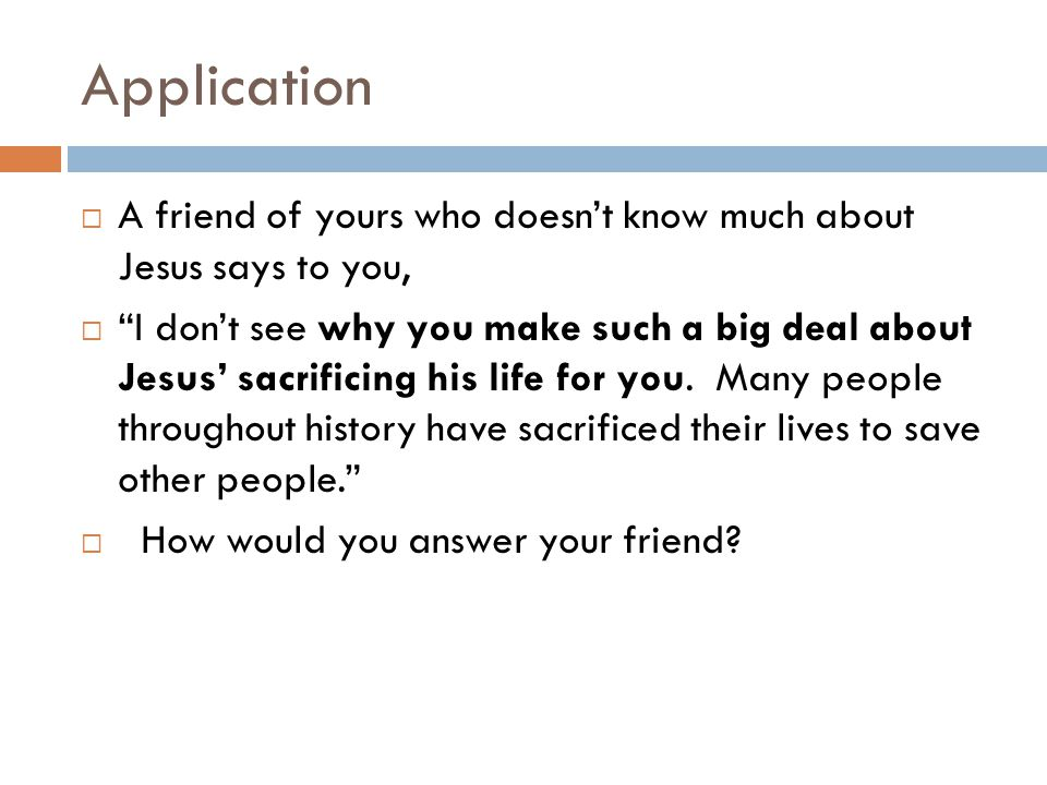 Application A friend of yours who doesn't know much about Jesus says to you,