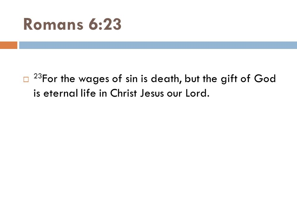 Romans 6:23 23For the wages of sin is death, but the gift of God is eternal life in Christ Jesus our Lord.