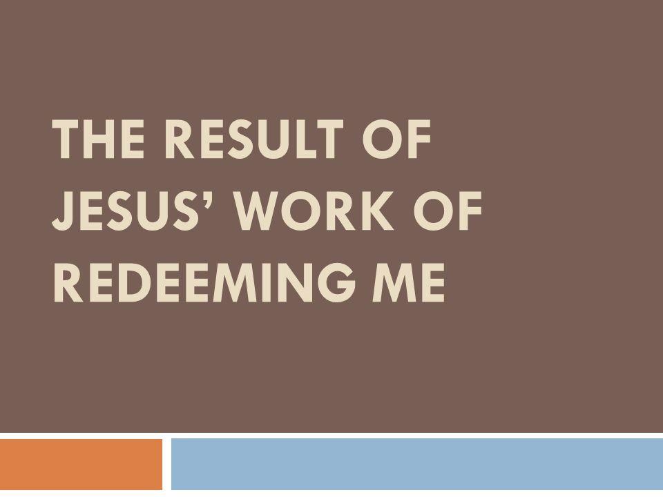 The Result of Jesus' Work of Redeeming Me