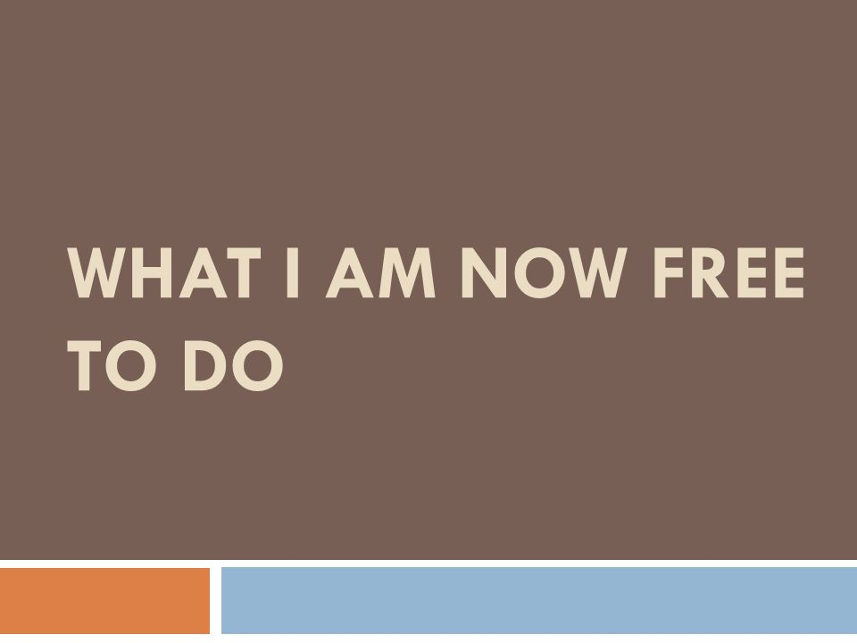 What I Am Now Free To Do Have youth read this slide: What I Am Now Free to Do Click to next slide.