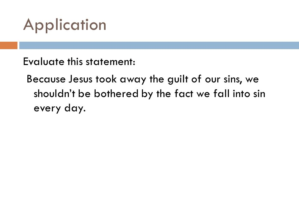 Application Evaluate this statement: Because Jesus took away the guilt of our sins, we shouldn't be bothered by the fact we fall into sin every day.