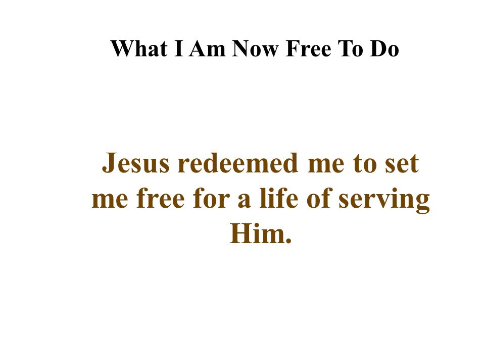 Jesus redeemed me to set me free for a life of serving Him.