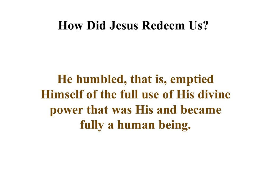 How Did Jesus Redeem Us He humbled, that is, emptied Himself of the full use of His divine power that was His and became fully a human being.