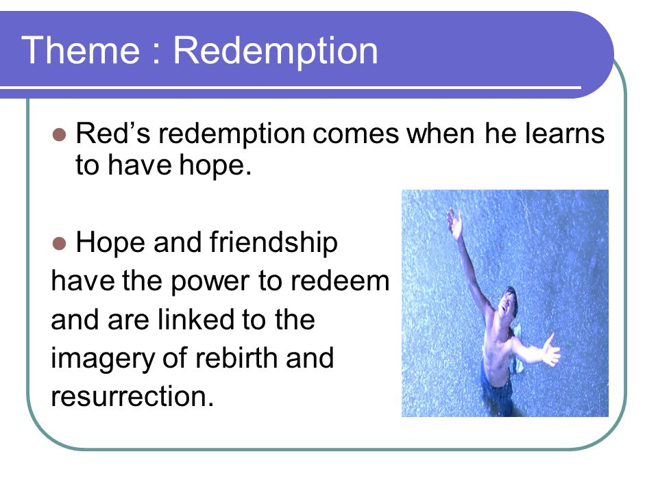 Theme : Redemption Red's redemption comes when he learns to have hope.