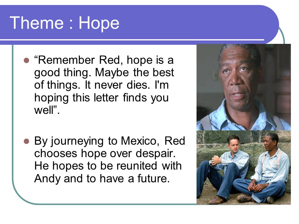 Theme : Hope Remember Red, hope is a good thing. Maybe the best of things. It never dies. I m hoping this letter finds you well .