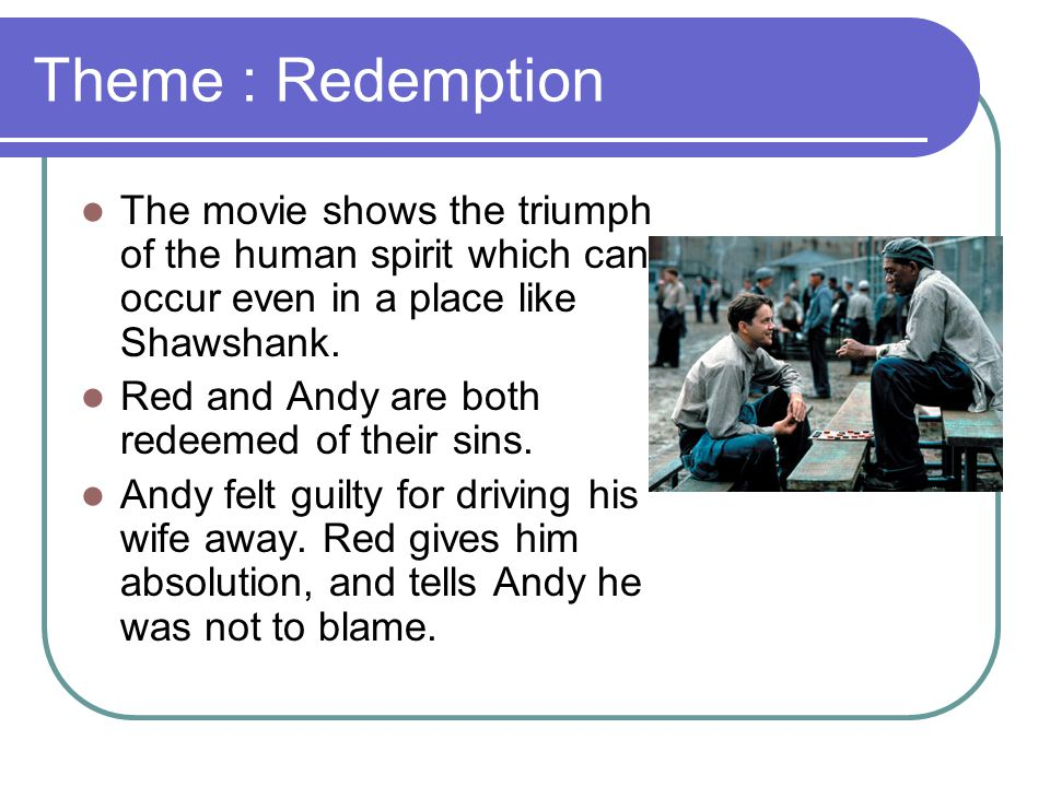 Theme : Redemption The movie shows the triumph of the human spirit which can occur even in a place like Shawshank.