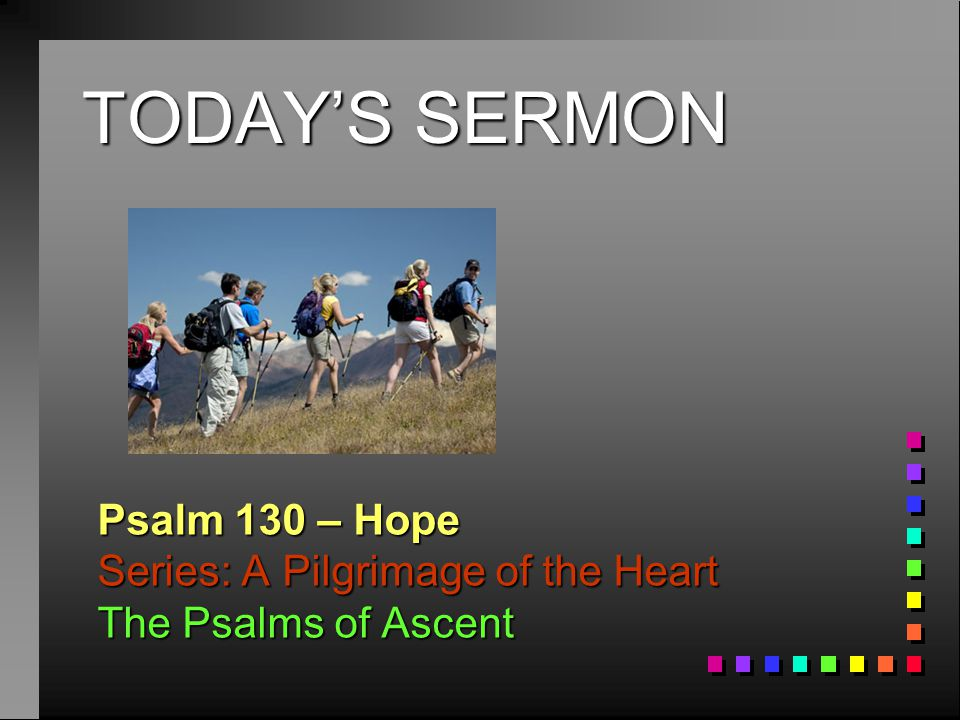 TODAY'S SERMON Psalm 130 – Hope Series: A Pilgrimage of the Heart