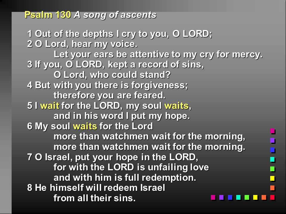 Psalm 130 A song of ascents 1 Out of the depths I cry to you, O LORD;