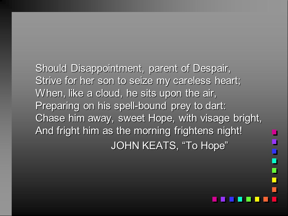 Should Disappointment, parent of Despair, Strive for her son to seize my careless heart; When, like a cloud, he sits upon the air, Preparing on his spell-bound prey to dart: Chase him away, sweet Hope, with visage bright, And fright him as the morning frightens night!