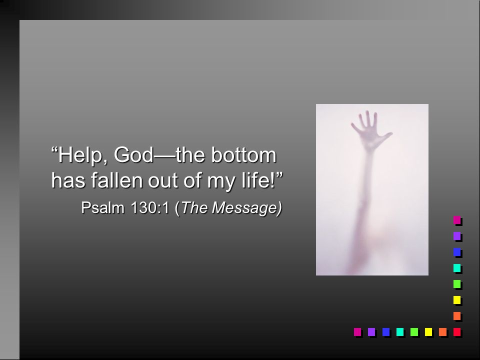Help, God—the bottom has fallen out of my life!