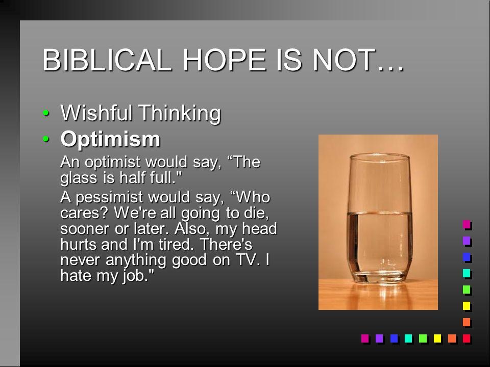 BIBLICAL HOPE IS NOT… Wishful Thinking Optimism