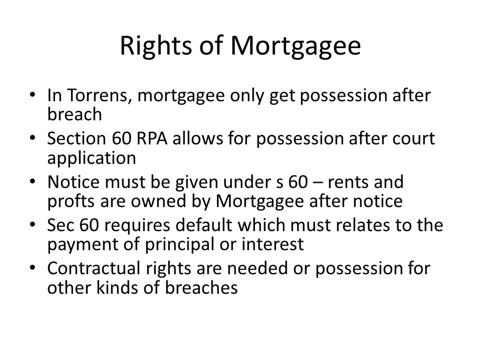 Rights of Mortgagee In Torrens, mortgagee only get possession after breach. Section 60 RPA allows for possession after court application.