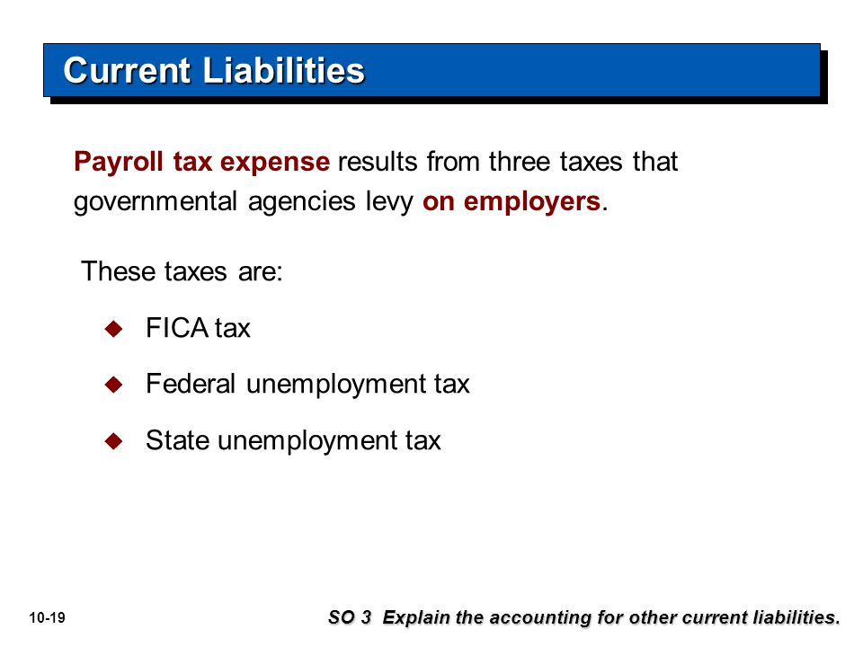 Current Liabilities Payroll tax expense results from three taxes that governmental agencies levy on employers.