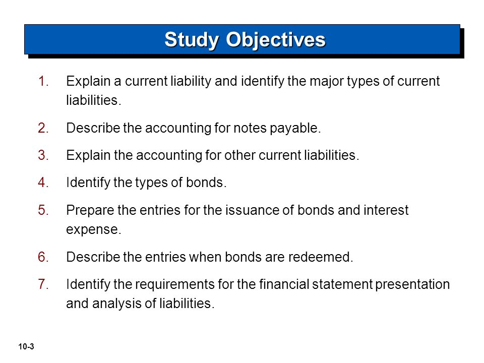 Study Objectives Explain a current liability and identify the major types of current liabilities. Describe the accounting for notes payable.