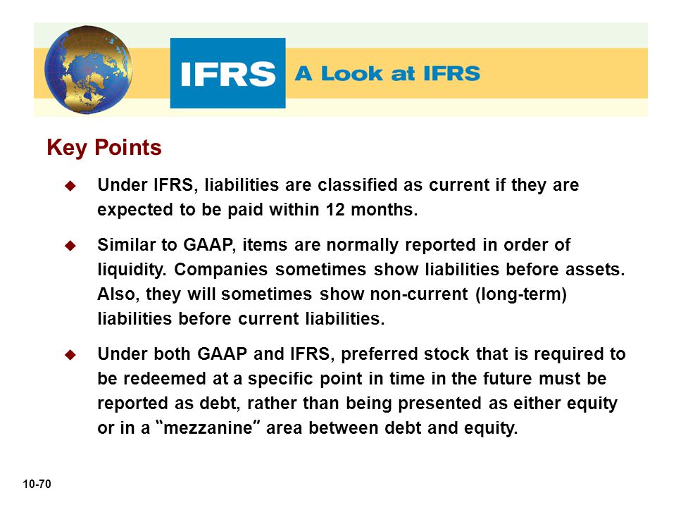 Key Points Under IFRS, liabilities are classified as current if they are expected to be paid within 12 months.