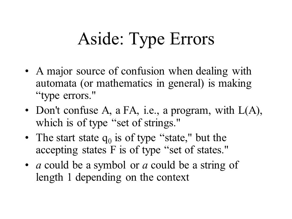 Aside: Type Errors A major source of confusion when dealing with automata (or mathematics in general) is making type errors.
