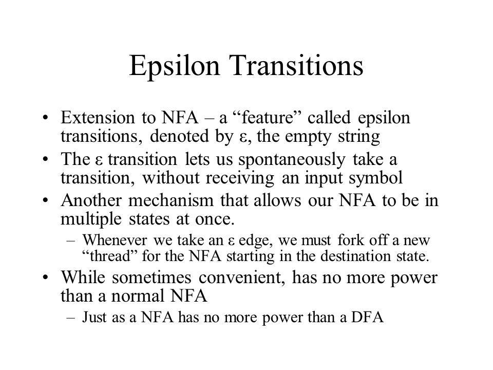 Epsilon Transitions Extension to NFA – a feature called epsilon transitions, denoted by ε, the empty string.