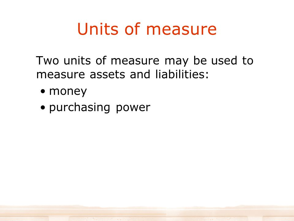 Units of measure Two units of measure may be used to measure assets and liabilities: money.
