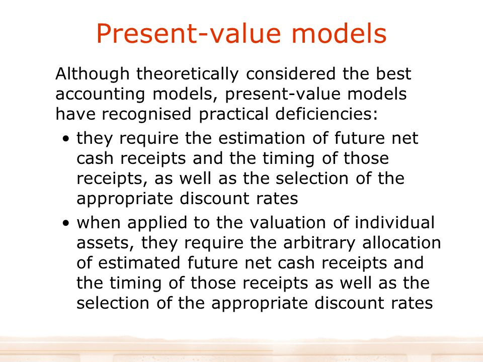 Present-value models Although theoretically considered the best accounting models, present-value models have recognised practical deficiencies: