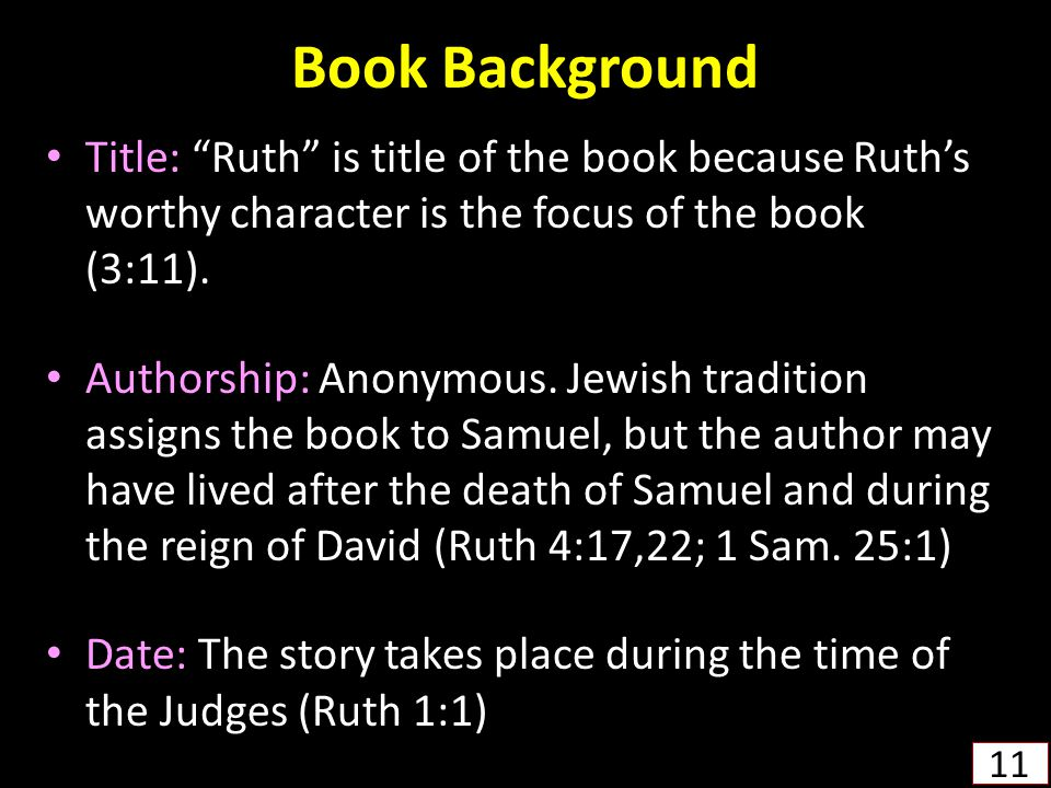 Book Background Title: Ruth is title of the book because Ruth's worthy character is the focus of the book (3:11).
