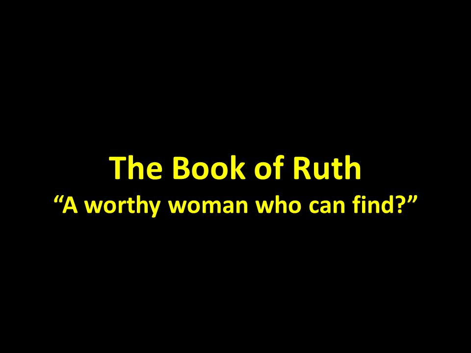 The Book of Ruth A worthy woman who can find