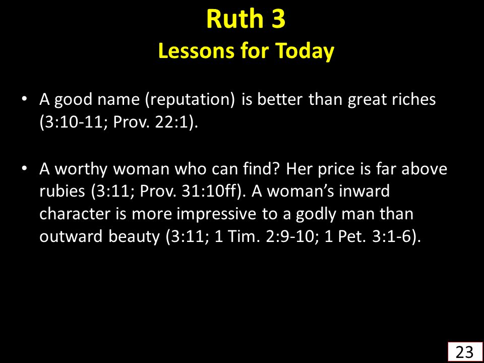 Ruth 3 Lessons for Today A good name (reputation) is better than great riches (3:10-11; Prov. 22:1).