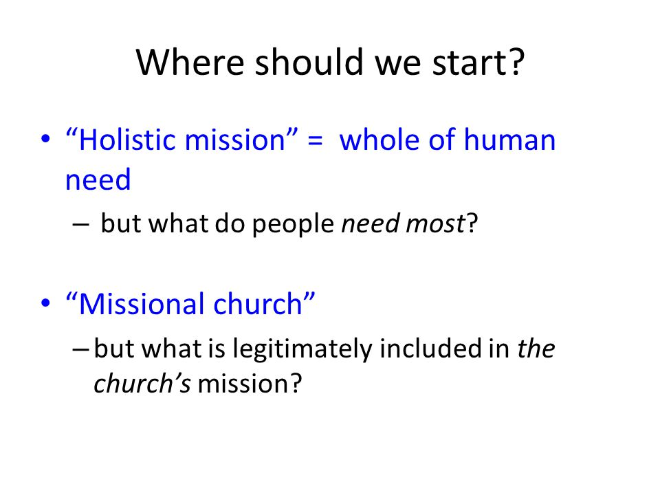 Where should we start Holistic mission = whole of human need