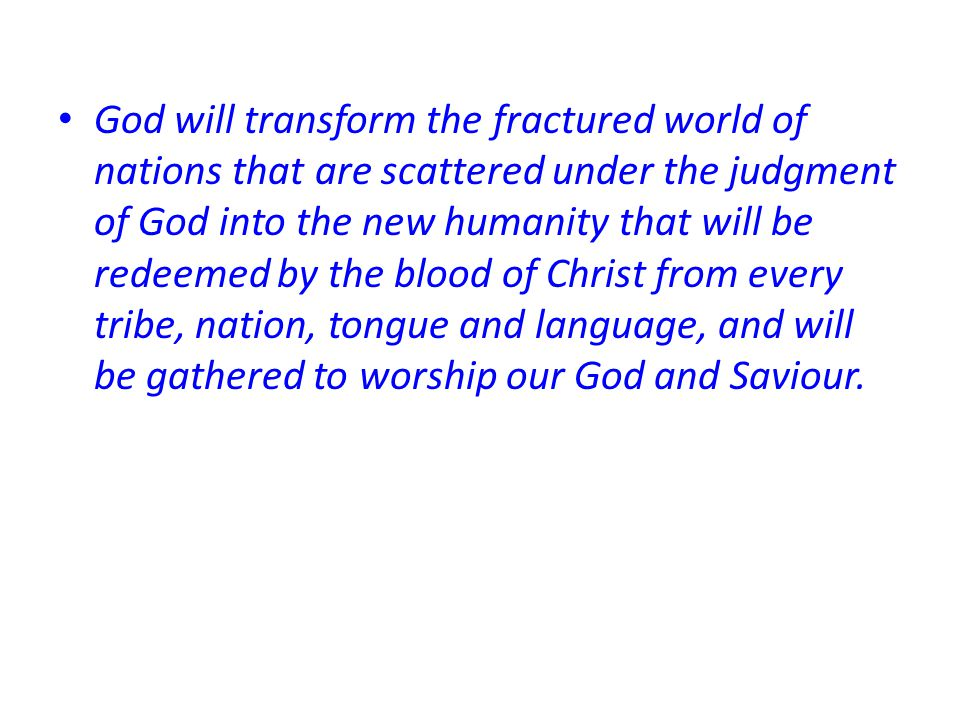 God will transform the fractured world of nations that are scattered under the judgment of God into the new humanity that will be redeemed by the blood of Christ from every tribe, nation, tongue and language, and will be gathered to worship our God and Saviour.
