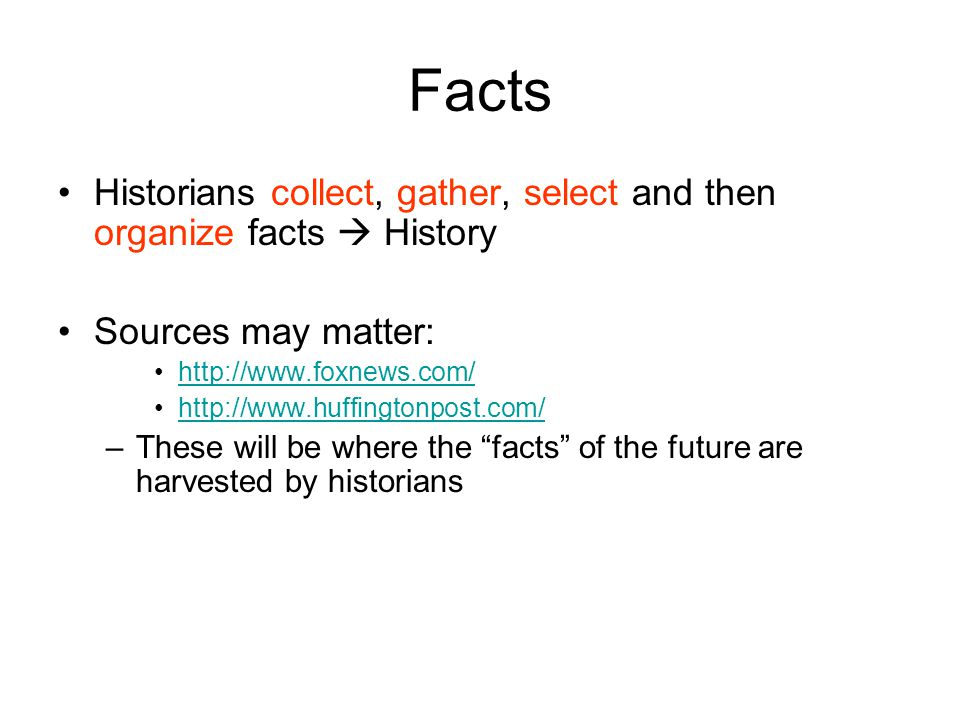 Facts Historians collect, gather, select and then organize facts  History. Sources may matter: http://www.foxnews.com/