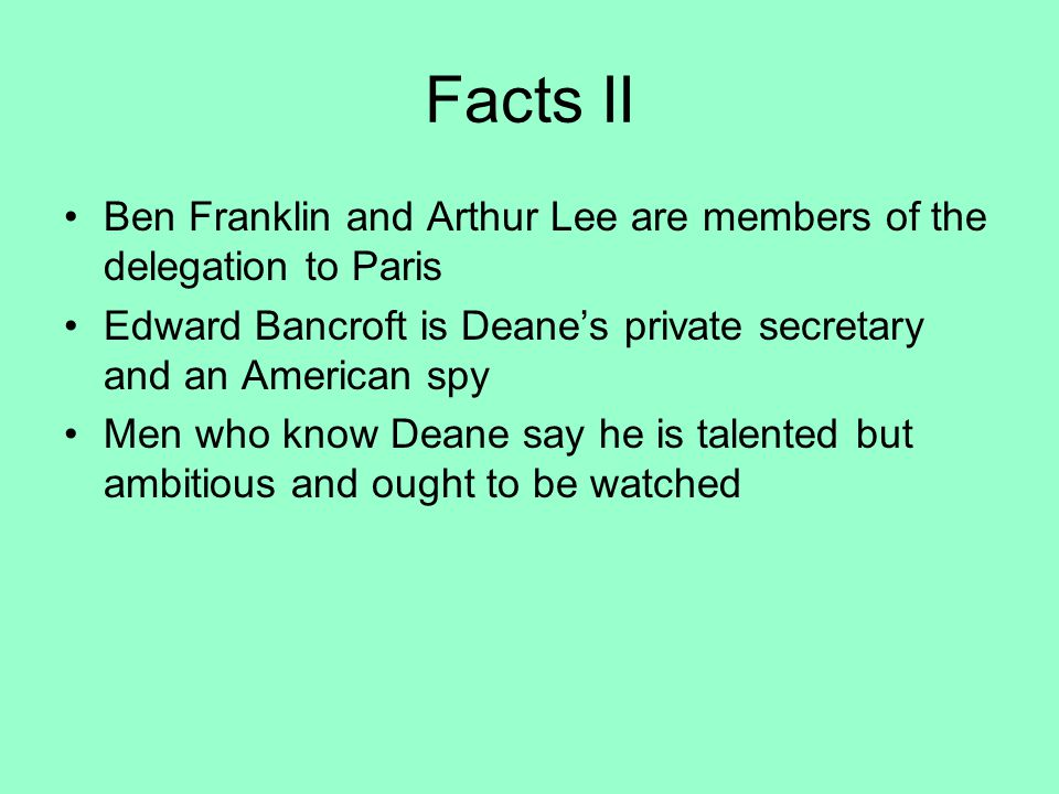 Facts II Ben Franklin and Arthur Lee are members of the delegation to Paris. Edward Bancroft is Deane's private secretary and an American spy.