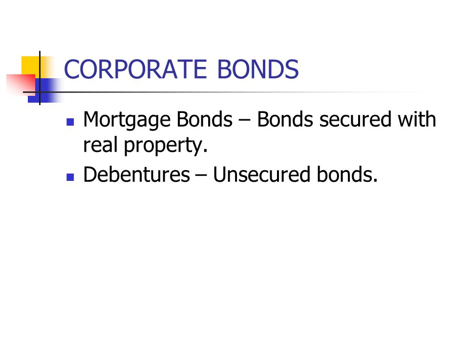 CORPORATE BONDS Mortgage Bonds – Bonds secured with real property.