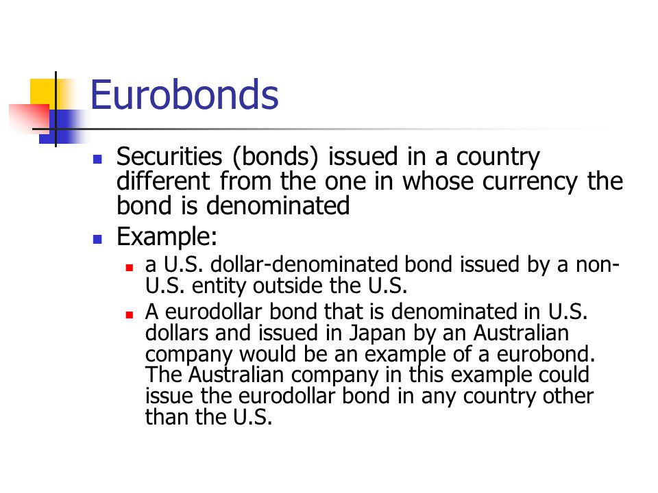 Eurobonds Securities (bonds) issued in a country different from the one in whose currency the bond is denominated.