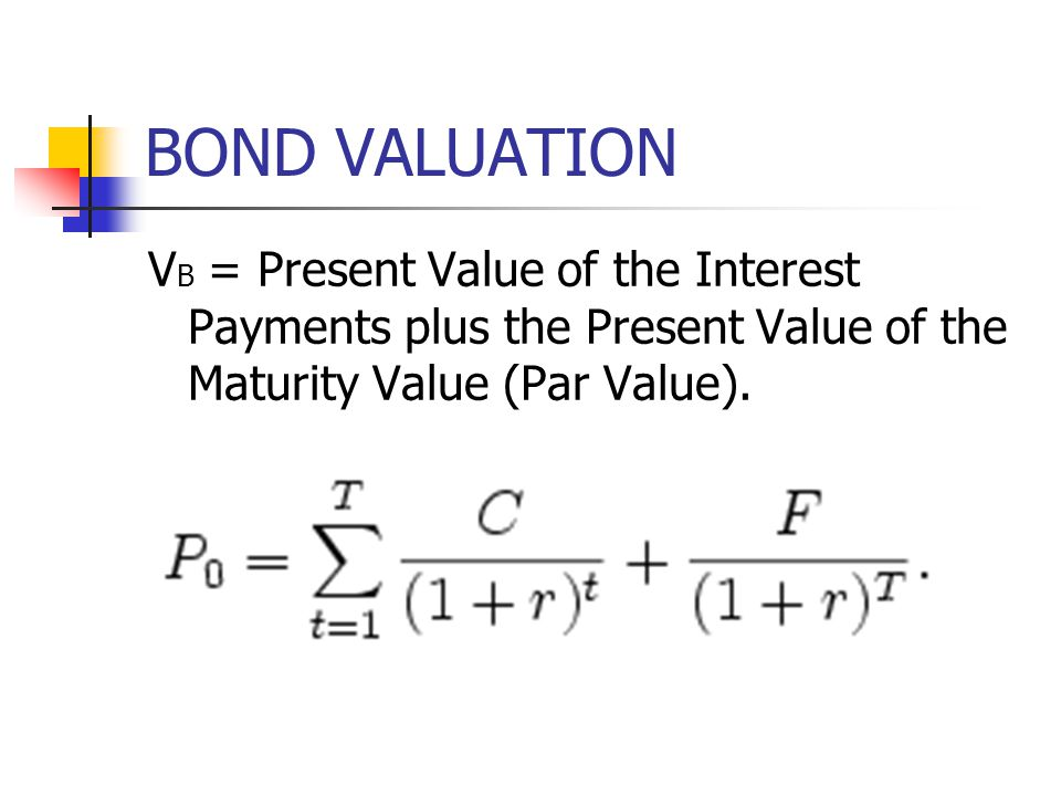 BOND VALUATION VB = Present Value of the Interest Payments plus the Present Value of the Maturity Value (Par Value).
