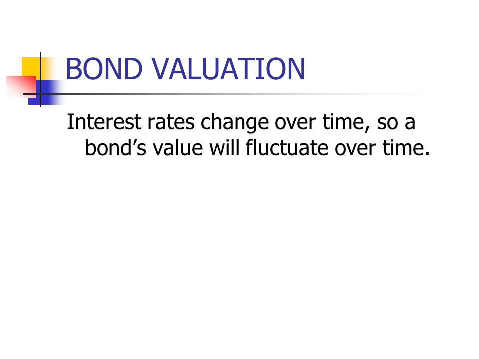 BOND VALUATION Interest rates change over time, so a bond's value will fluctuate over time.