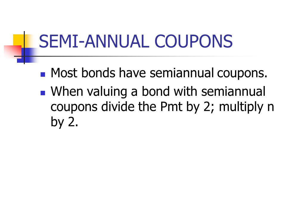 SEMI-ANNUAL COUPONS Most bonds have semiannual coupons.