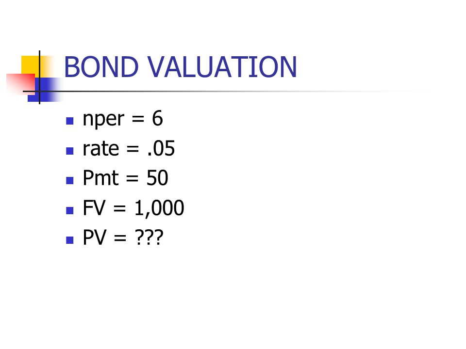BOND VALUATION nper = 6 rate = .05 Pmt = 50 FV = 1,000 PV =