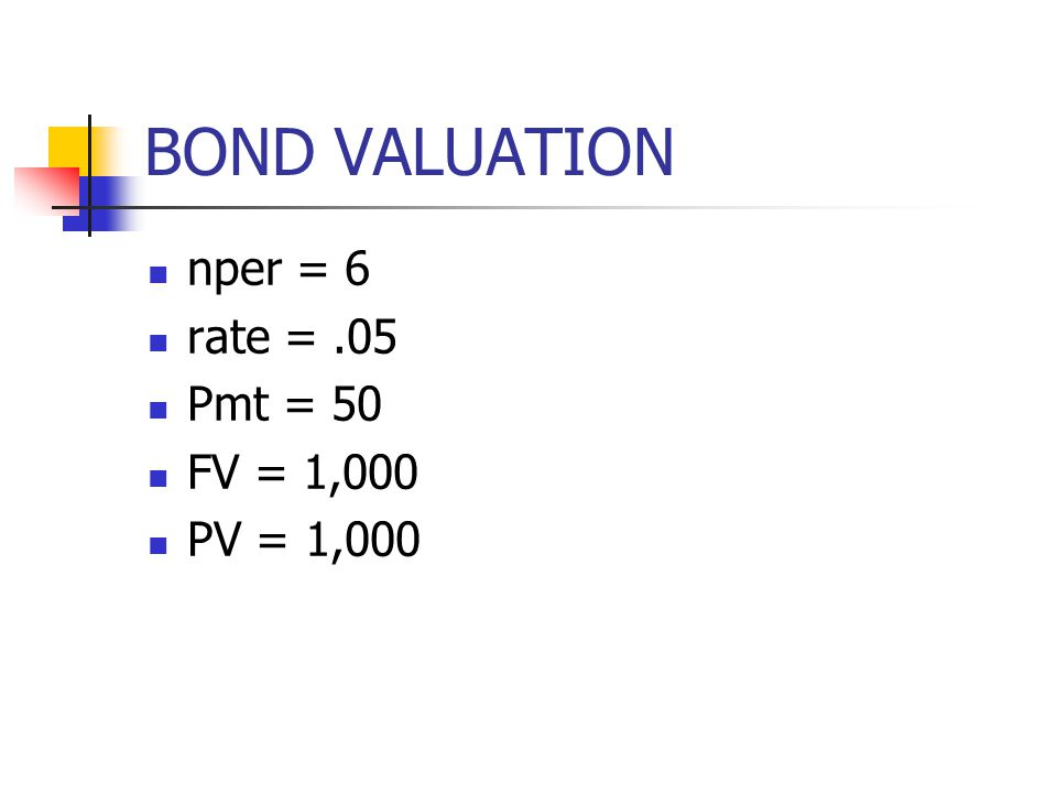 BOND VALUATION nper = 6 rate = .05 Pmt = 50 FV = 1,000 PV = 1,000