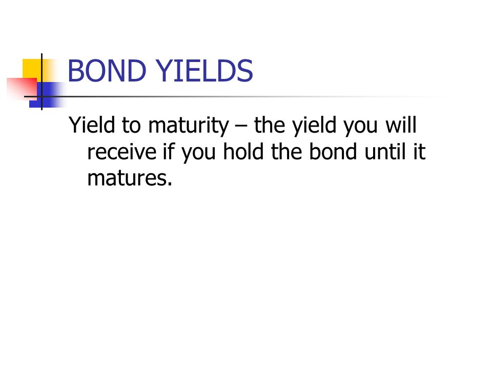 BOND YIELDS Yield to maturity – the yield you will receive if you hold the bond until it matures.