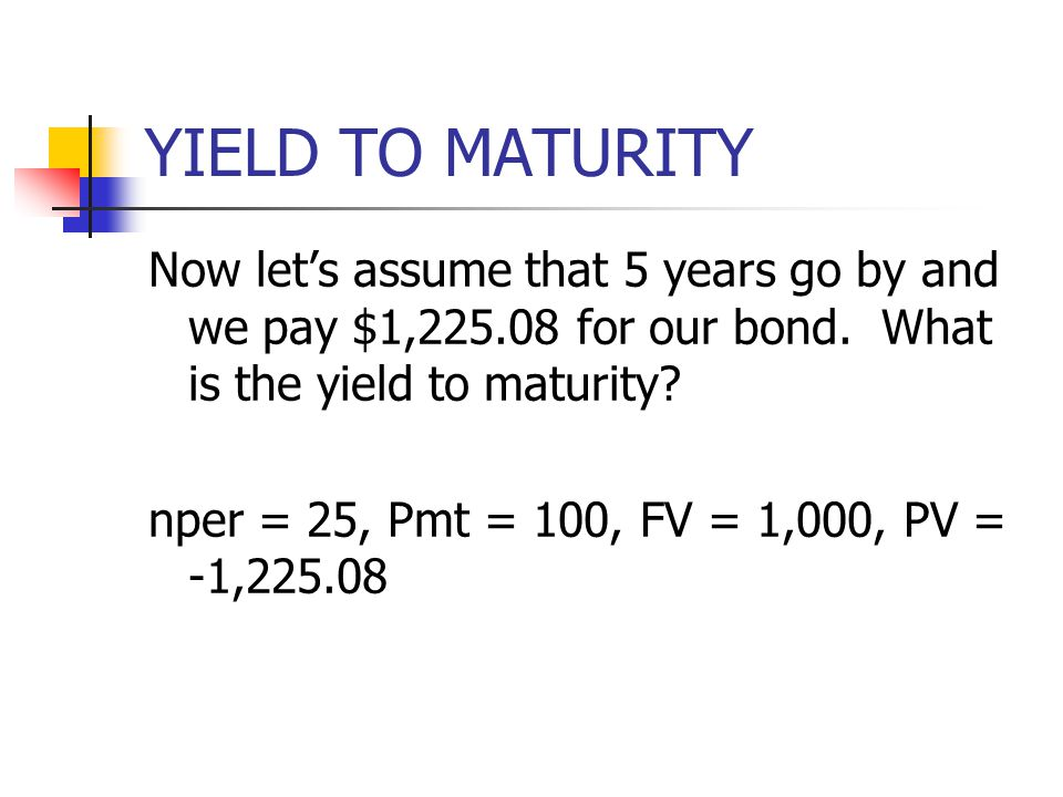 YIELD TO MATURITY Now let's assume that 5 years go by and we pay $1,225.08 for our bond. What is the yield to maturity