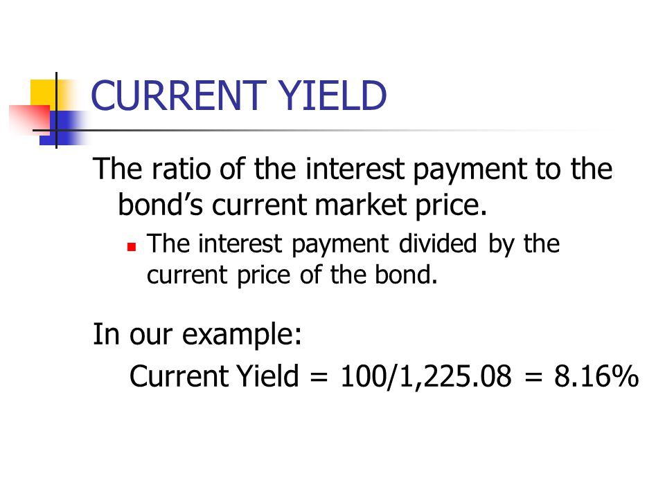 CURRENT YIELD The ratio of the interest payment to the bond's current market price. The interest payment divided by the current price of the bond.