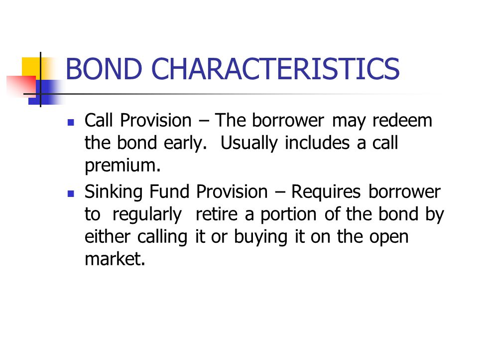 BOND CHARACTERISTICS Call Provision – The borrower may redeem the bond early. Usually includes a call premium.