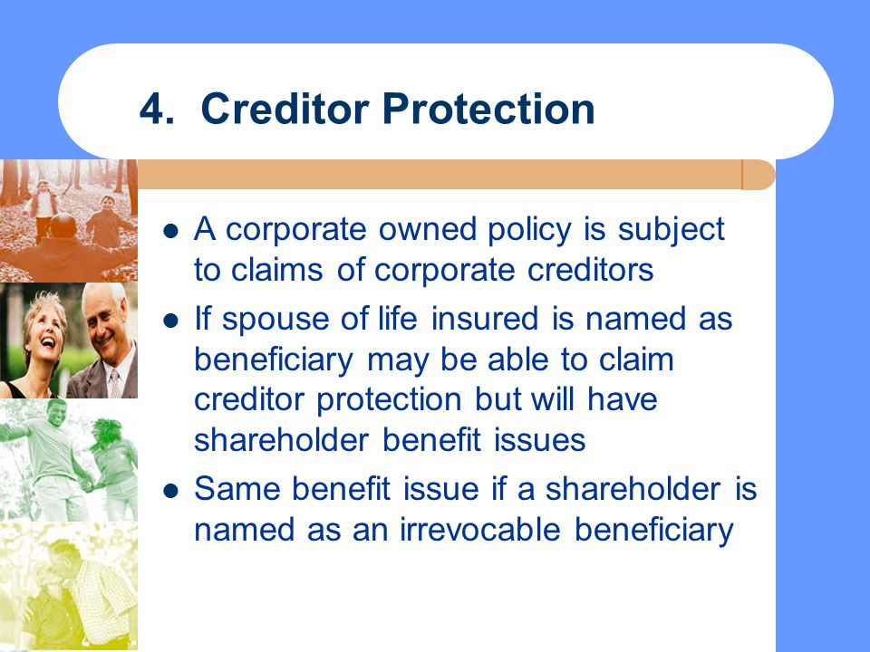 4. Creditor Protection A corporate owned policy is subject to claims of corporate creditors.
