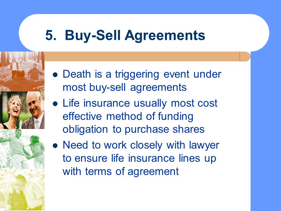 5. Buy-Sell Agreements Death is a triggering event under most buy-sell agreements.