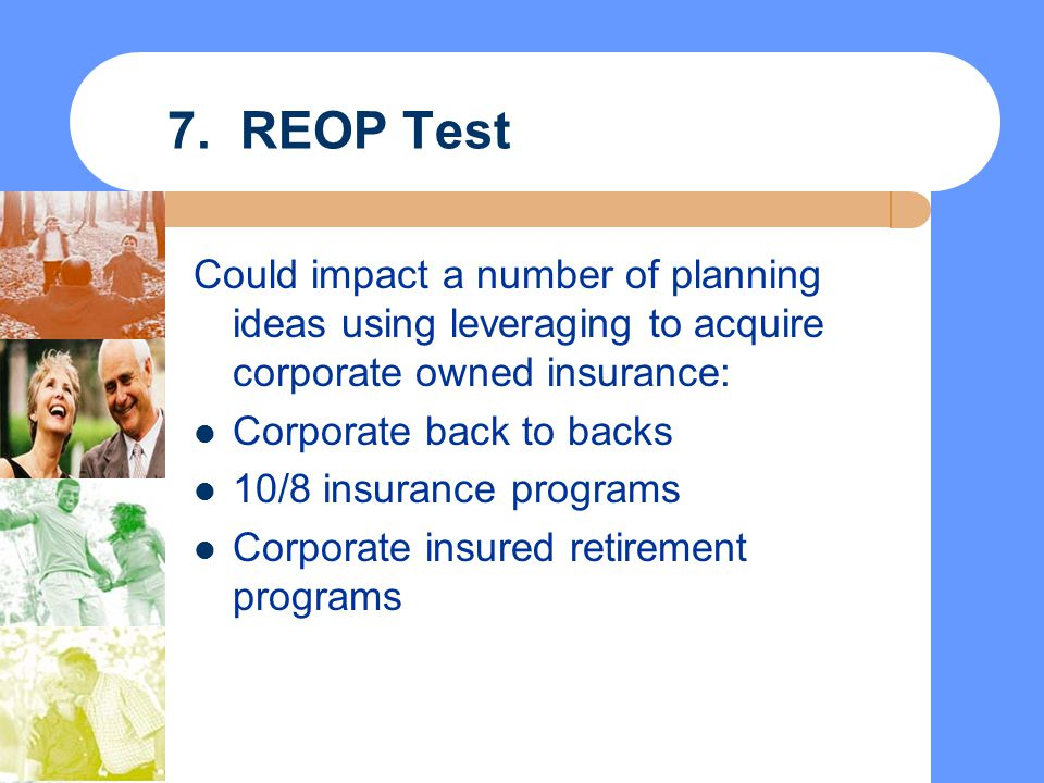 7. REOP Test Could impact a number of planning ideas using leveraging to acquire corporate owned insurance: