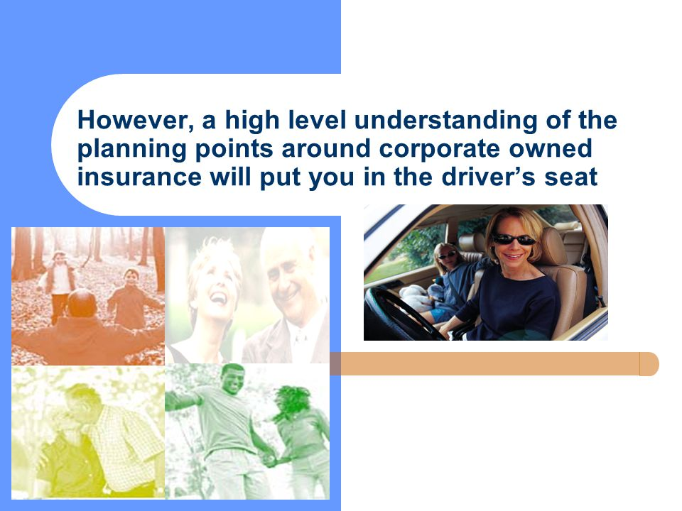 However, a high level understanding of the planning points around corporate owned insurance will put you in the driver's seat