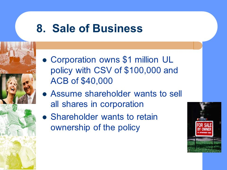 8. Sale of Business Corporation owns $1 million UL policy with CSV of $100,000 and ACB of $40,000.