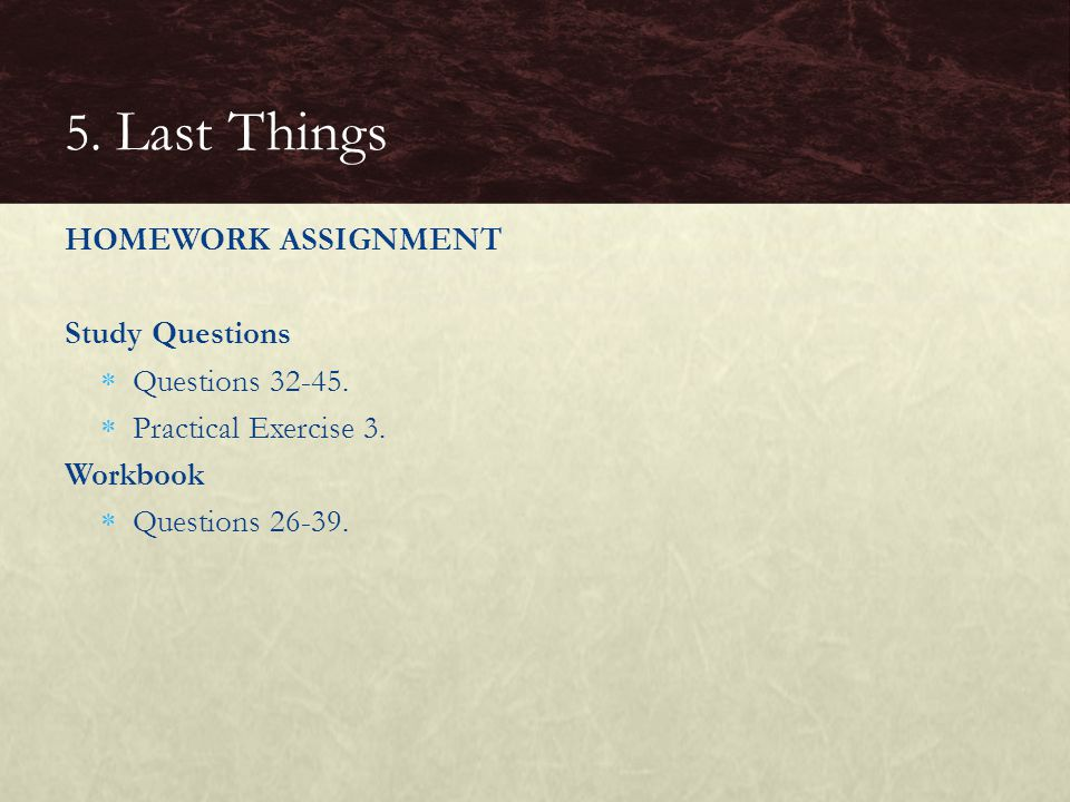 5. Last Things HOMEWORK ASSIGNMENT Study Questions Questions 32-45.