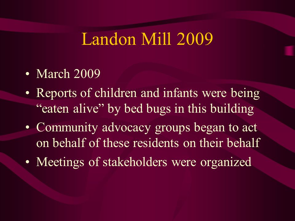 Landon Mill 2009 March Reports of children and infants were being eaten alive by bed bugs in this building.